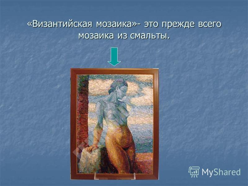 «Византийская мозаика»- это прежде всего мозаика из смальты.