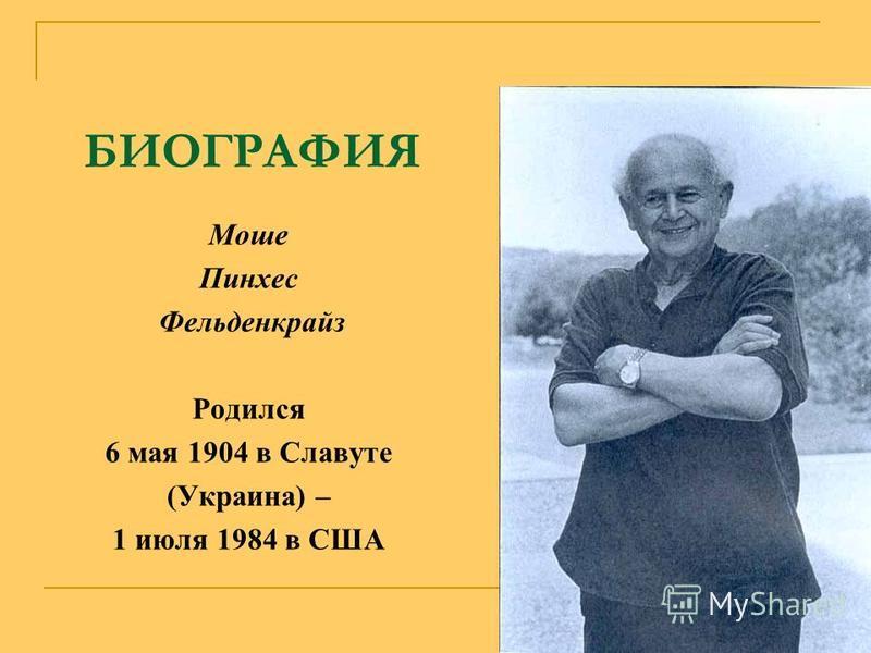 БИОГРАФИЯ Моше Пинхес Фельденкрайз Родился 6 мая 1904 в Славуте (Украина) – 1 июля 1984 в США