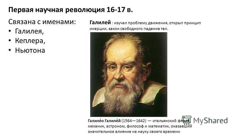 Первая научная революция 16-17 в. Связана с именами: Галилея, Кеплеера, Ньютона Галилей : изучал проблему движения, открыл принцип инерции, закон свободного падение тел. Галиле́о Галиле́й (15641642) итальянский физик, механик, астроном, философ и мат