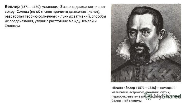 Кеплеер (15711630): установил 3 закона движения планет вокруг Солнца (не объясняя причины движения планет), разработал теорию солнечных и лунных затмений, способы их предсказания, уточнил расстояние между Землей и Солнцем Ио́ганн Ке́плеер (15711630)