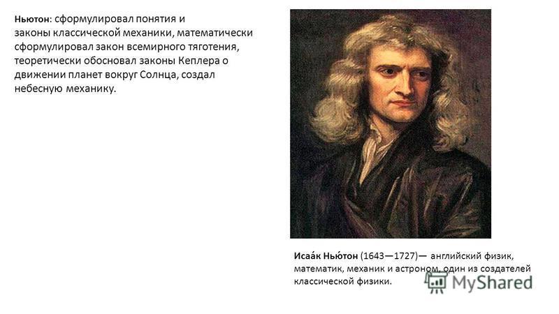 Ньютон: сформулировал понятия и законы классической механики, математически сформулировал закон всемирного тяготения, теоретически обосновал законы Кеплеера о движении планет вокруг Солнца, создал небесную механику. Исаа́к Нью́тон (16431727) английск