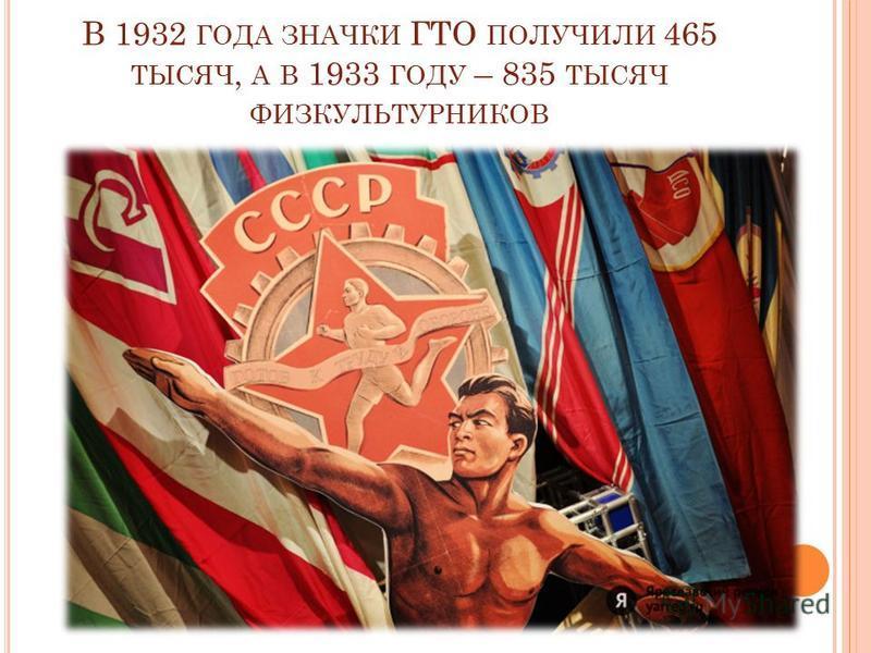 В 1932 ГОДА ЗНАЧКИ ГТО ПОЛУЧИЛИ 465 ТЫСЯЧ, А В 1933 ГОДУ – 835 ТЫСЯЧ ФИЗКУЛЬТУРНИКОВ