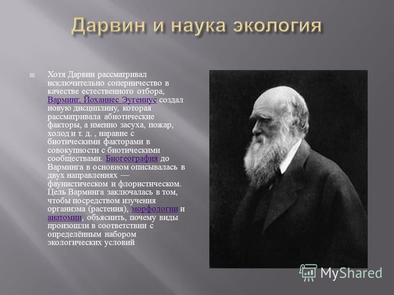 Хотя Дарвин рассматривал исключительно соперничество в качестве естественного отбора, Варминг, Йоханнес Эугениус создал новую дисциплину, которая рассматривала абиотические факторы, а именно засуха, пожар, холод и т. д., наравне с биотическими фактор