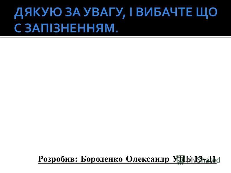 Розробив: Бороденко Олександр УПБ 13-Д1