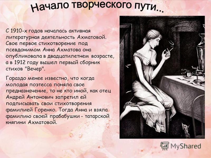 С 1910-х годов началась активная литературная деятельность Ахматовой. Свое первое стихотворение под псевдонимом Анна Ахматова она опубликовала в двадцатилетнем возрасте, а в 1912 году вышел первый сборник стихов