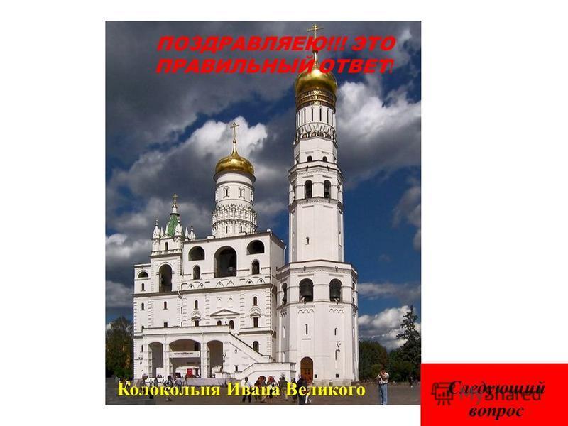ПОЗДРАВЛЯЕЮ!!! ЭТО ПРАВИЛЬНЫЙ ОТВЕТ ! Колокольня Ивана Великого Следующий вопрос