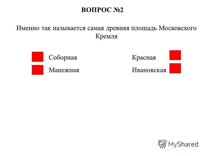 ВОПРОС 2 Именно так называется самая древняя площадь Московского Кремля Соборная Красная Манежная Ивановская