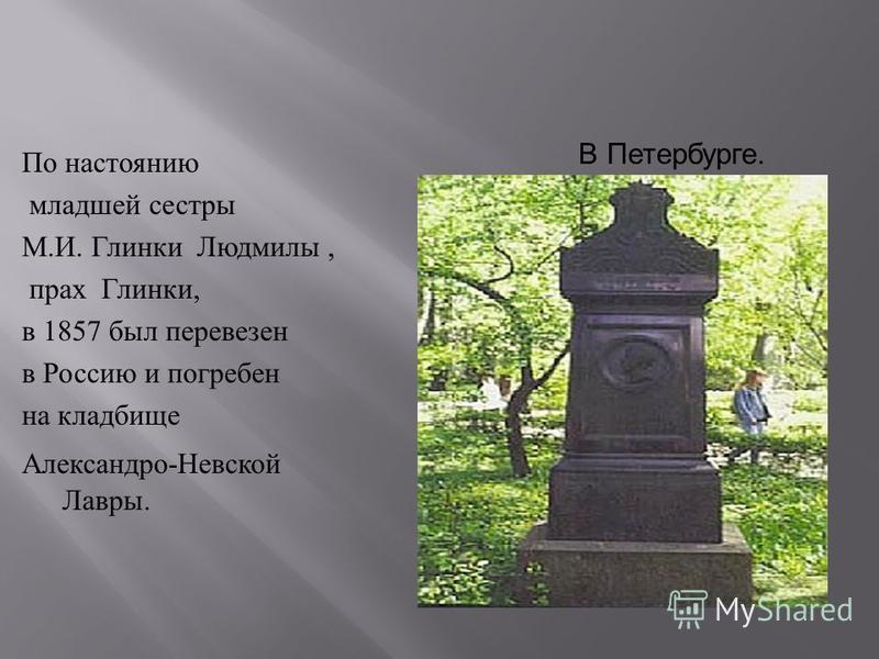 По настоянию младшей сестры М. И. Глинки Людмилы, прах Глинки, в 1857 был перевезен в Россию и погребен на кладбище Александро - Невской Лавры. В Петербурге.