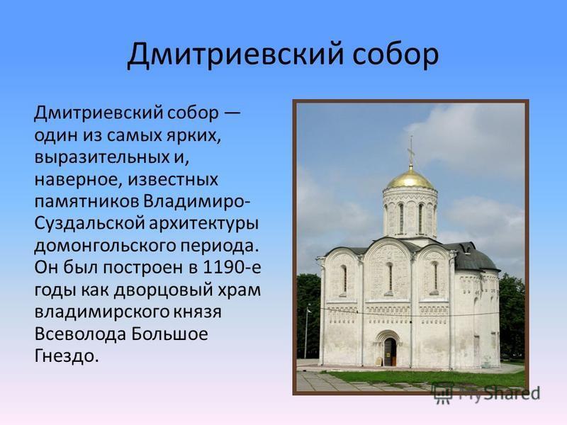 Дмитриевский собор Дмитриевский собор один из самых ярких, выразительных и, наверное, известных памятников Владимиро- Суздальской архитектуры домонгольского периода. Он был построен в 1190-е годы как дворцовый храм владимирского князя Всеволода Больш
