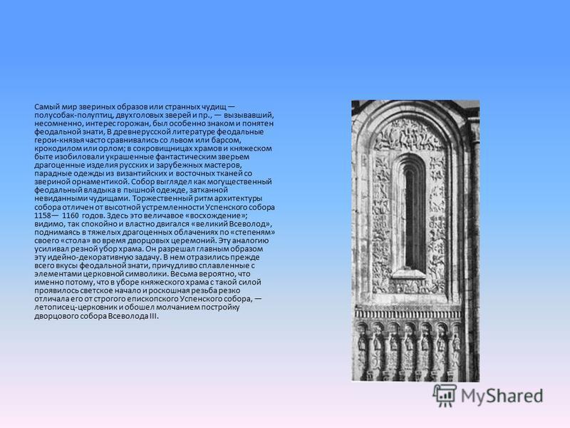 Самый мир звериных образов или странных чудищ полусобак-полуптиц, двухголовых зверей и пр., вызывавший, несомненно, интерес горожан, был особенно знаком и понятен феодальной знати, В древнерусской литературе феодальные герои-князья часто сравнивались