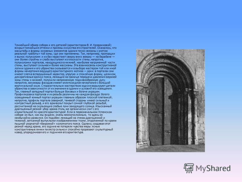 Точнейший обмер собора и его деталей (архитектором В. И. Казариновой) вскрыл тончайшие оттенки и приемы искусства его строителей. Оказалось, что масштабы и формы основных элементов здания тесно связаны с учетом реальной «работы» той зоны, где они при