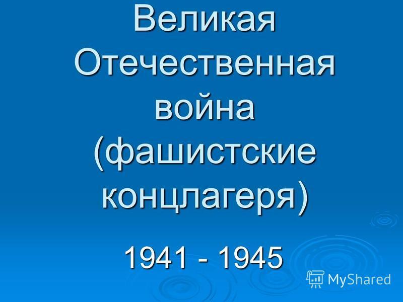 Великая Отечественная война (фашистские концлагеря) 1941 - 1945