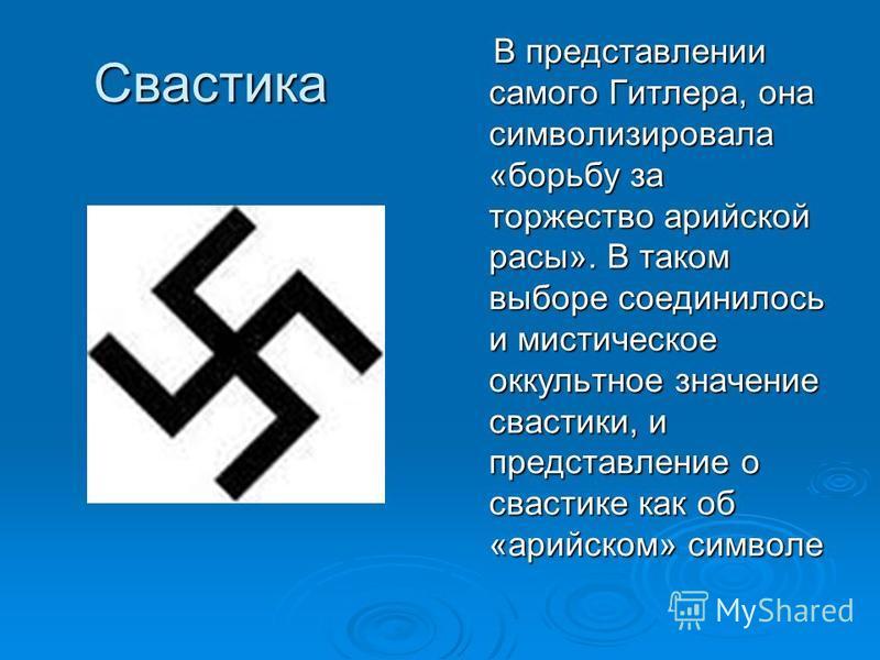 Свастика В представлении самого Гитлера, она символизировала «борьбу за торжество арийской расы». В таком выборе соединилось и мистическое оккультное значение свастики, и представление о свастике как об «арийском» символе В представлении самого Гитле