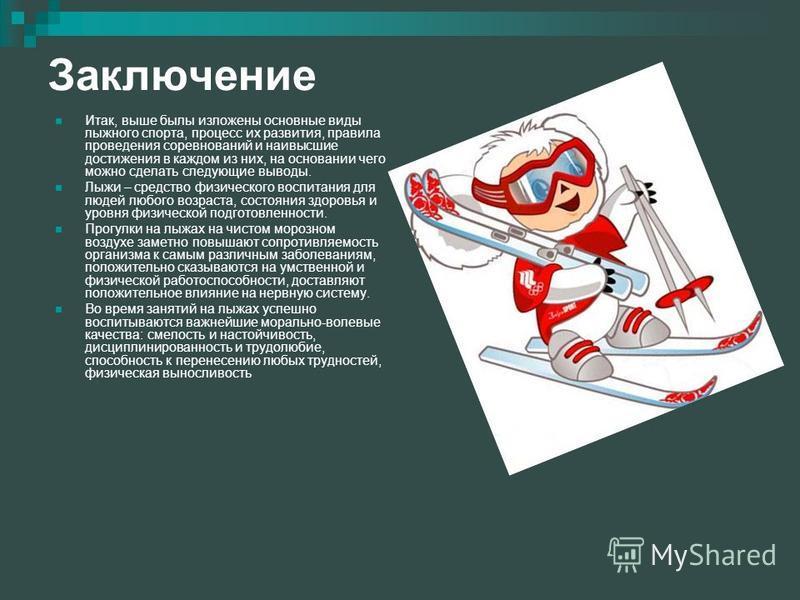 Заключение Итак, выше былы изложены основные виды лыжного спорта, процесс их развития, правила проведения соревнований и наивысшие достижения в каждом из них, на основании чего можно сделать следующие выводы. Лыжи – средство физического воспитания дл