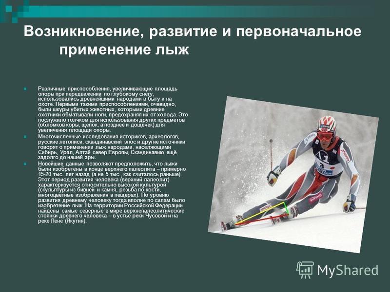 Возникновение, развитие и первоначальное применение лыж Различные приспособления, увеличивающие площадь опоры при передвижении по глубокому снегу, использовались древнейшими народами в быту и на охоте. Первыми такими приспособлениями, очевидно, были