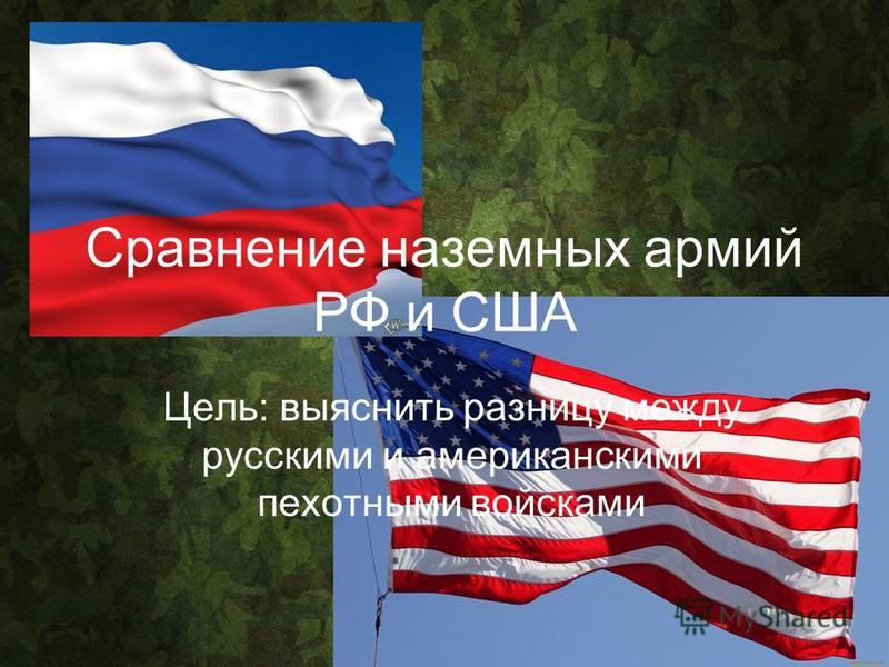 Сравнение наземных армий РФ и США Цель: выяснить разницу между русскими и американскими пехотными войсками