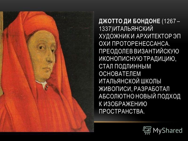 ДЖОТТО ДИ БОНДОНЕ (1267 – 1337)ИТАЛЬЯНСКИЙ ХУДОЖНИК И АРХИТЕКТОР ЭП ОХИ ПРОТОРЕНЕССАНСА. ПРЕОДОЛЕВ ВИЗАНТИЙСКУЮ ИКОНОПИСНУЮ ТРАДИЦИЮ, СТАЛ ПОДЛИННЫМ ОСНОВАТЕЛЕМ ИТАЛЬЯНСКОЙ ШКОЛЫ ЖИВОПИСИ, РАЗРАБОТАЛ АБСОЛЮТНО НОВЫЙ ПОДХОД К ИЗОБРАЖЕНИЮ ПРОСТРАНСТВА.