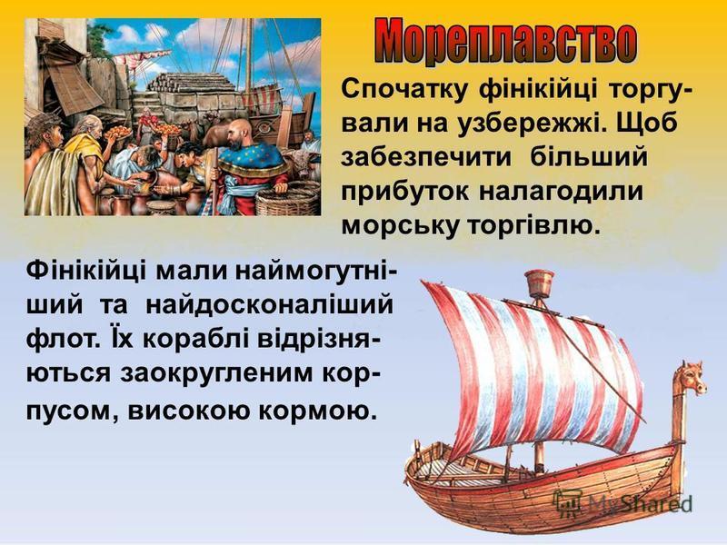 Спочатку фінікійці торгу- вали на узбережжі. Щоб забезпечити більший прибуток налагодили морську торгівлю. Фінікійці мали наймогутні- ший та найдосконаліший флот. Їх кораблі відрізня- ються заокругленим кор- пусом, високою кормою.