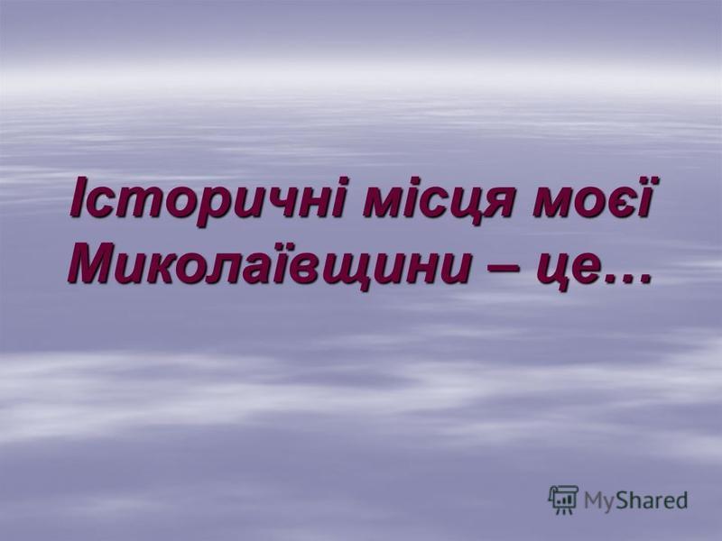 Історичні місця моєї Миколаївщини – це…