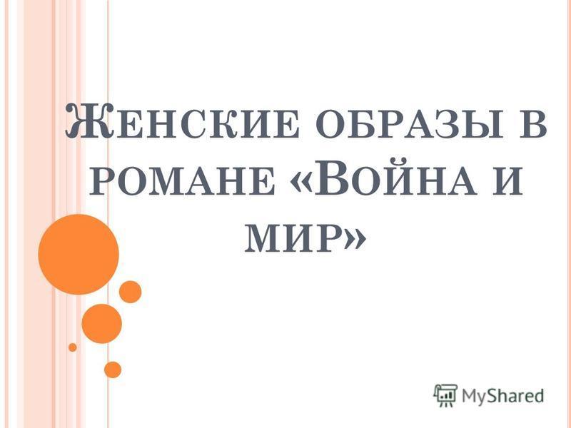 Ж ЕНСКИЕ ОБРАЗЫ В РОМАНЕ «В ОЙНА И МИР »