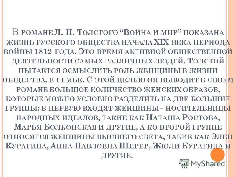 В РОМАНЕ Л. Н. Т ОЛСТОГО В ОЙНА И МИР ПОКАЗАНА ЖИЗНЬ РУССКОГО ОБЩЕСТВА НАЧАЛА XIX ВЕКА ПЕРИОДА ВОЙНЫ 1812 ГОДА. Э ТО ВРЕМЯ АКТИВНОЙ ОБЩЕСТВЕННОЙ ДЕЯТЕЛЬНОСТИ САМЫХ РАЗЛИЧНЫХ ЛЮДЕЙ. Т ОЛСТОЙ ПЫТАЕТСЯ ОСМЫСЛИТЬ РОЛЬ ЖЕНЩИНЫ В ЖИЗНИ ОБЩЕСТВА, В СЕМЬЕ. С