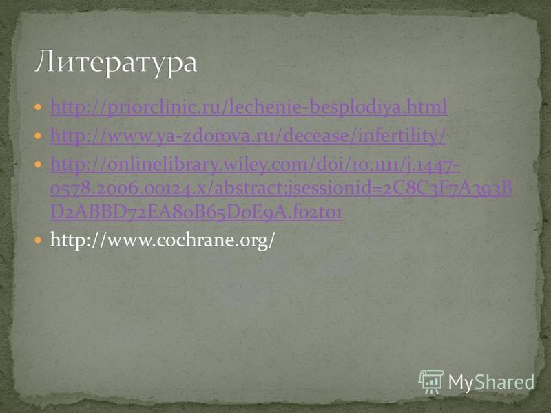 http://priorclinic.ru/lechenie-besplodiya.html http://www.ya-zdorova.ru/decease/infertility/ http://onlinelibrary.wiley.com/doi/10.1111/j.1447- 0578.2006.00124.x/abstract;jsessionid=2C8C3F7A393B D2ABBD72EA80B65D0E9A.f02t01 http://onlinelibrary.wiley.