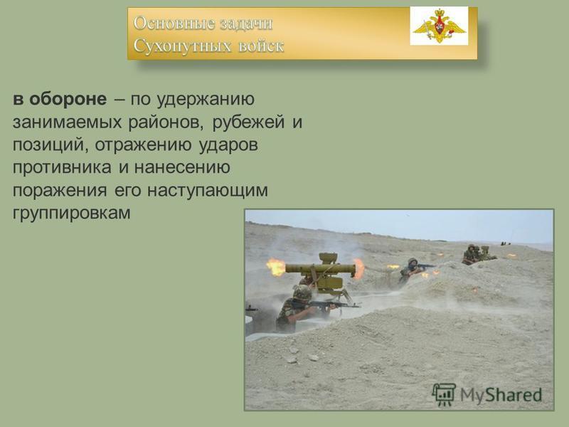 в обороне – по удержанию занимаемых районов, рубежей и позиций, отражению ударов противника и нанесению поражения его наступающим группировкам