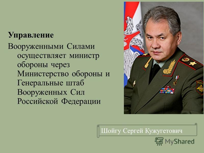 Управление Вооруженными Силами осуществляет министр обороны через Министерство обороны и Генеральные штаб Вооруженных Сил Российской Федерации Шойгу Сергей Кужугетович