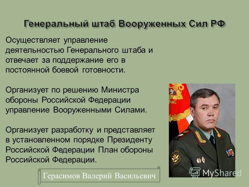 Герасимов Валерий Васильевич Осуществляет управление деятельностью Генерального штаба и отвечает за поддержание его в постоянной боевой готовности. Организует по решению Министра обороны Российской Федерации управление Вооруженными Силами. Организует
