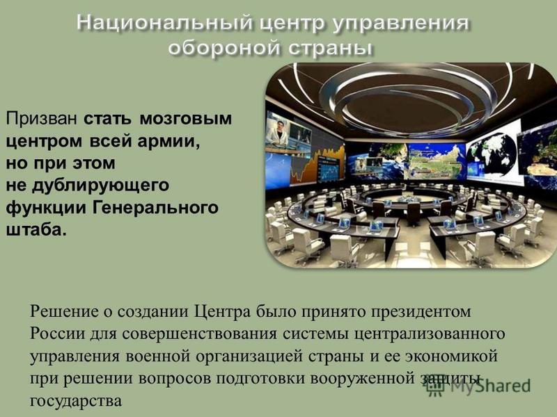 Решение о создании Центра было принято президентом России для совершенствования системы централизованного управления военной организацией страны и ее экономикой при решении вопросов подготовки вооруженной защиты государства Призван стать мозговым цен