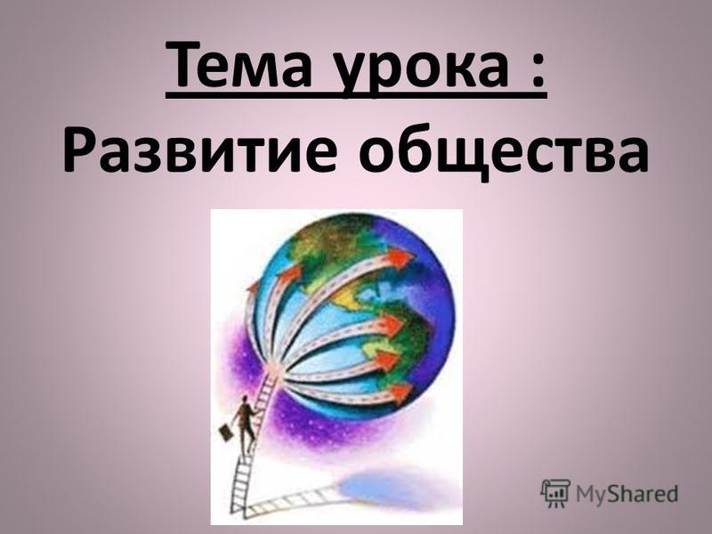 Тема урока : Развитие общества