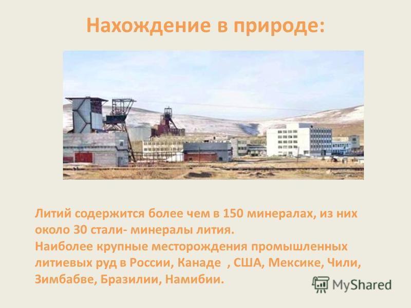 Нахождение в природе: Литий содержится более чем в 150 минералах, из них около 30 стали- минералы лития. Наиболее крупные месторождения промышленных литиевых руд в России, Канаде, США, Мексике, Чили, Зимбабве, Бразилии, Намибии.