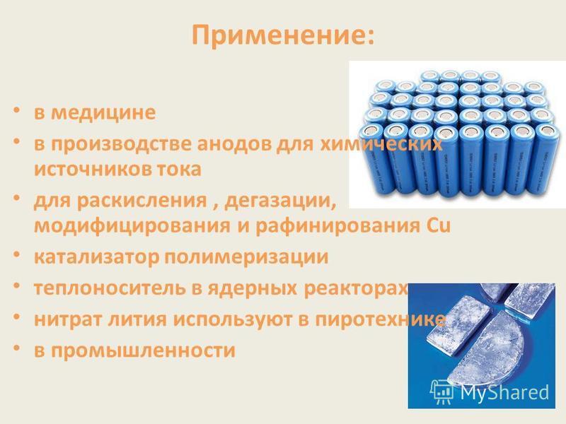 Применение: в медицине в производстве анодов для химических источников тока для раскисления, дегазации, модифицирования и рафинирования Сu катализатор полимеризации теплоноситель в ядерных реакторах нитрат лития используют в пиротехнике в промышленно