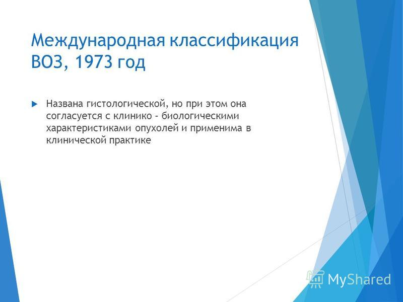 Международная классификация ВОЗ, 1973 год Названа гистологической, но при этом она согласуется с клинико – биологическими характеристиками опухолей и применима в клинической практике