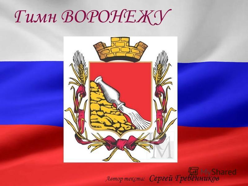 Автор текста: Сергей Гребенников Гимн ВОРОНЕЖУ