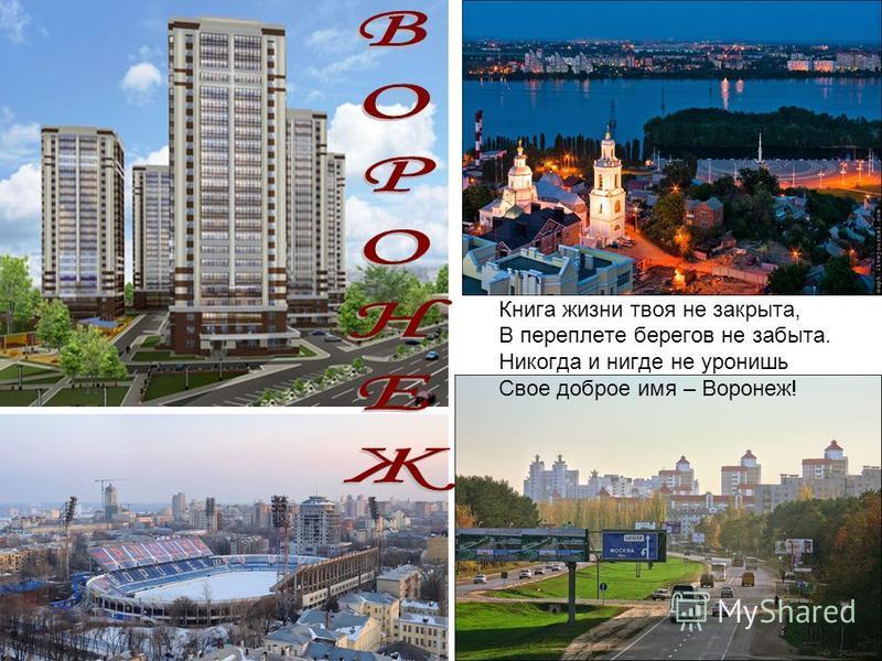 Книга жизни твоя не закрыта, В переплете берегов не забыта. Никогда и нигде не уронишь Свое доброе имя – Воронеж!