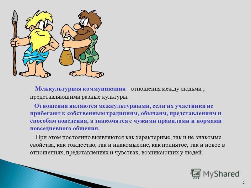 Межкультурная коммуникация -отношения между людьми, представляющими разные культуры. Отношения являются межкультурными, если их участники не прибегают к собственным традициям, обычаям, представлениям и способам поведения, а знакомятся с чужими правил