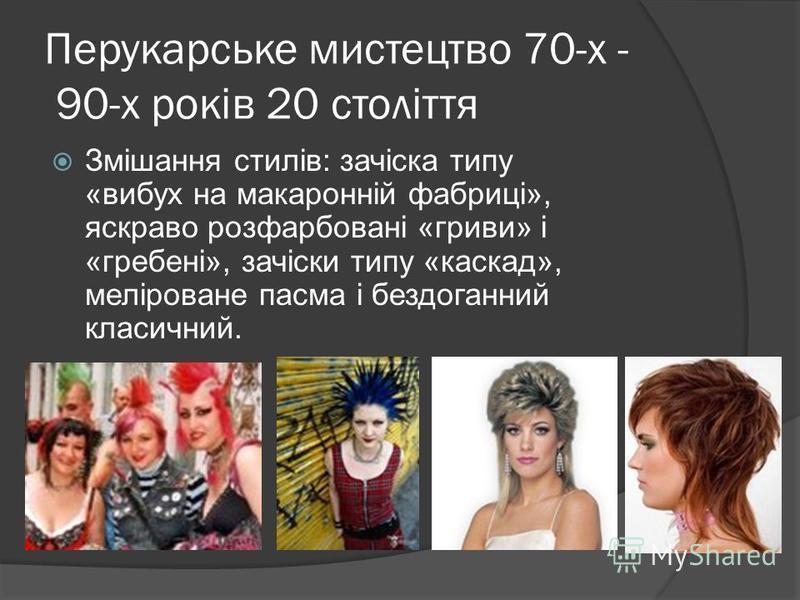 Перукарське мистецтво 70-х - 90-х років 20 століття Змішання стилів: зачіска типу «вибух на макаронній фабриці», яскраво розфарбовані «гриви» і «гребені», зачіски типу «каскад», меліроване пасма і бездоганний класичний.