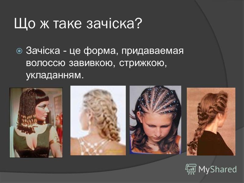 Що ж таке зачіска? Зачіска - це форма, придаваемая волоссю завивкою, стрижкою, укладанням.