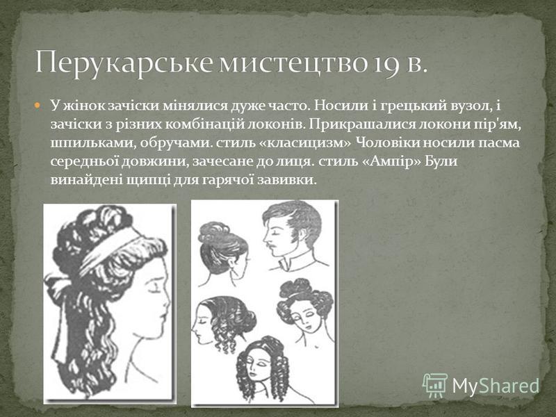 У жінок зачіски мінялися дуже часто. Носили і грецький вузол, і зачіски з різних комбінацій локонів. Прикрашалися локони пір'ям, шпильками, обручами. стиль «класицизм» Чоловіки носили пасма середньої довжини, зачесане до лиця. стиль «Ампір» Були вина