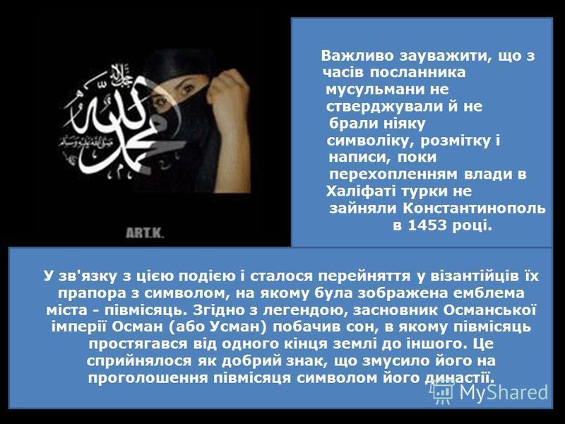 Важливо зауважити, що з часів посланника мусульмани не стверджували й не брали ніяку символіку, розмітку і написи, поки перехопленням влади в Халіфаті турки не зайняли Константинополь в 1453 році. У зв'язку з цією подією і сталося перейняття у візант