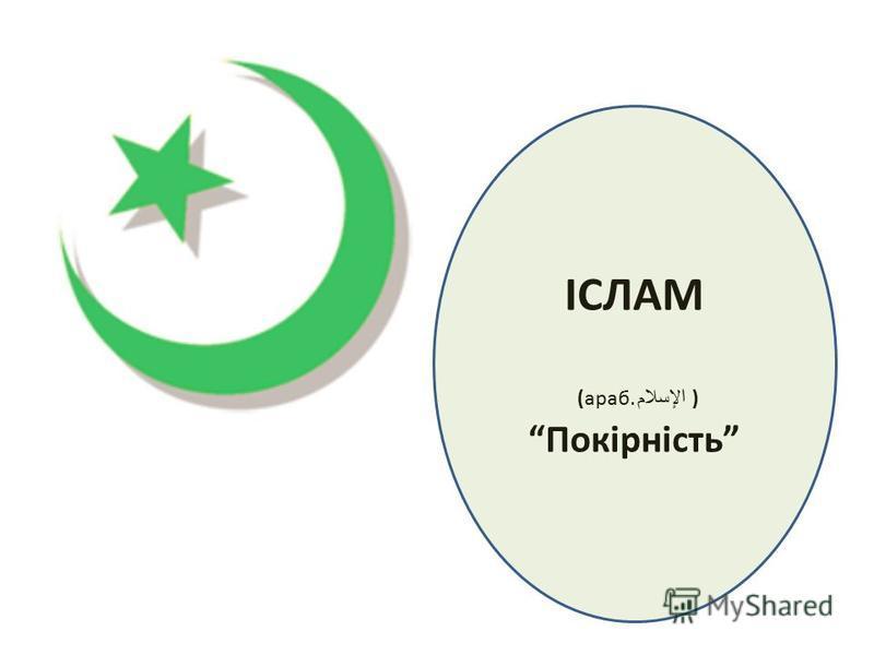 ІСЛАМ (араб. الإسلام ) Покірність