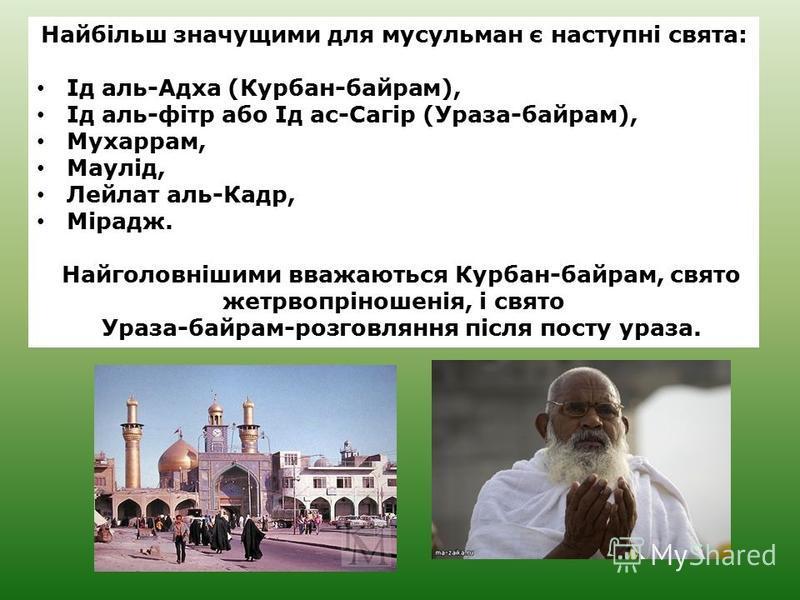 Найбільш значущими для мусульман є наступні свята: Ід аль-Адха (Курбан-байрам), Ід аль-фітр або Ід ас-Сагір (Ураза-байрам), Мухаррам, Маулід, Лейлат аль-Кадр, Мірадж. Найголовнішими вважаються Курбан-байрам, свято жетрвопріношенія, і свято Ураза-байр