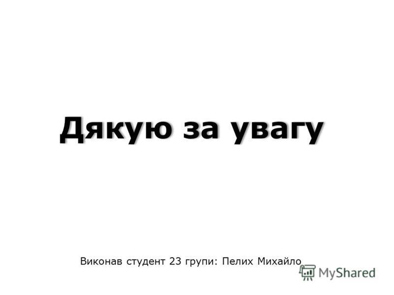 Дякую за увагу Виконав студент 23 групи: Пелих Михайло