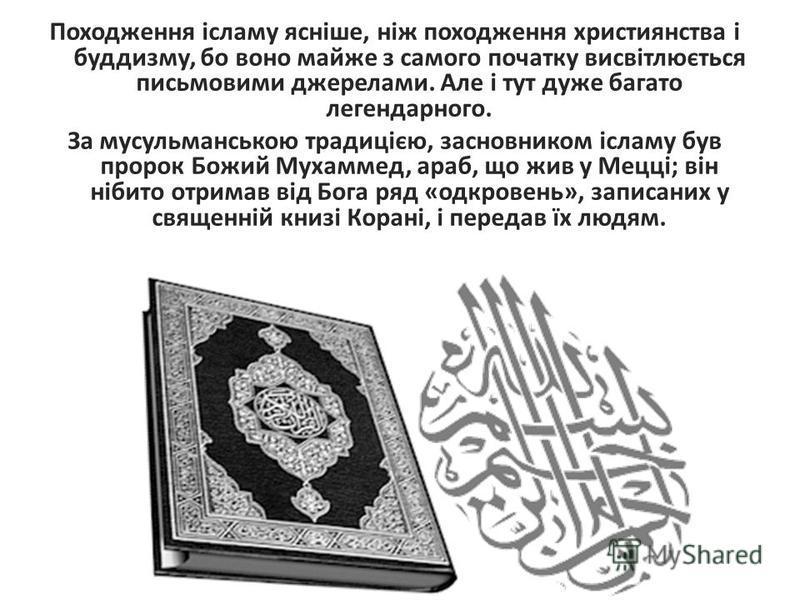 Походження ісламу ясніше, ніж походження християнства і буддизму, бо воно майже з самого початку висвітлюється письмовими джерелами. Але і тут дуже багато легендарного. За мусульманською традицією, засновником ісламу був пророк Божий Мухаммед, араб,