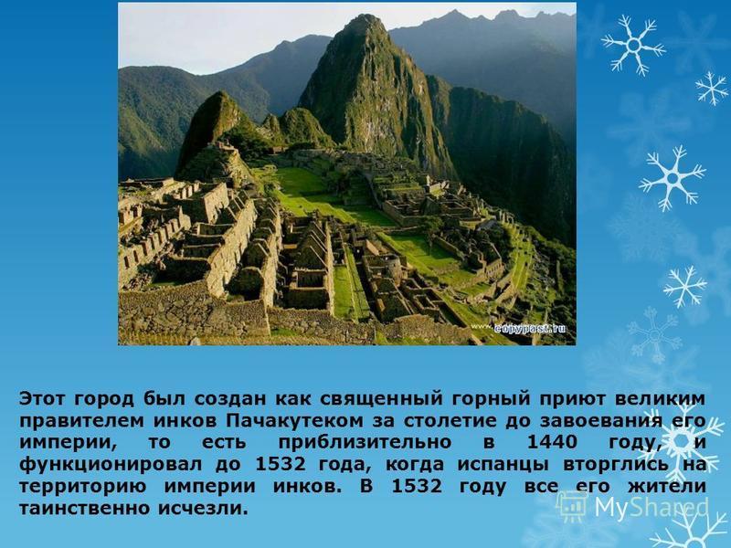 Этот город был создан как священный горный приют великим правителем инков Пачакутеком за столетие до завоевания его империи, то есть приблизительно в 1440 году, и функционировал до 1532 года, когда испанцы вторглись на территорию империи инков. В 153