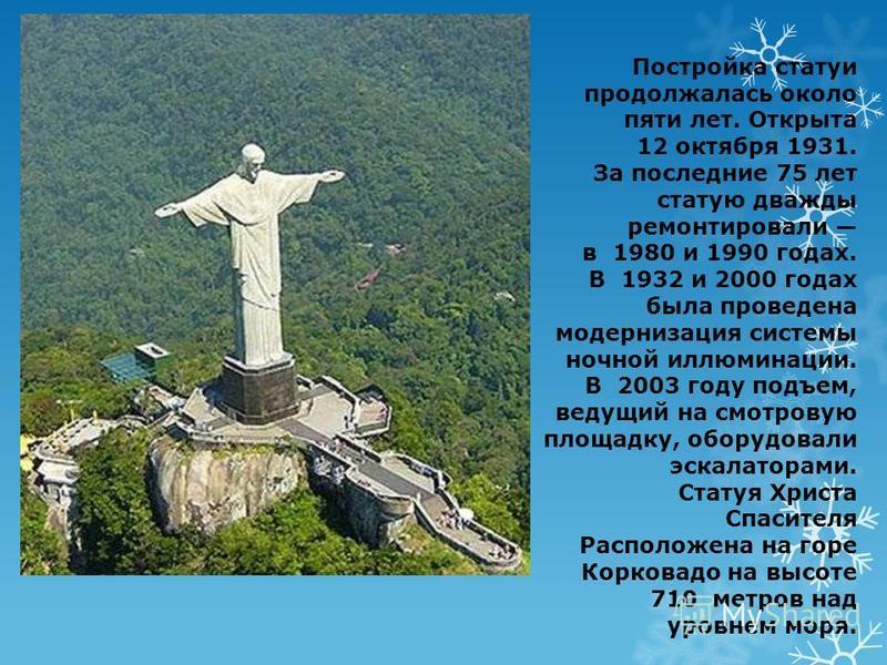 Постройка статуи продолжалась около пяти лет. Открыта 12 октября 1931. За последние 75 лет статую дважды ремонтировали в 1980 и 1990 годах. В 1932 и 2000 годах была проведена модернизация системы ночной иллюминации. В 2003 году подъем, ведущий на смо