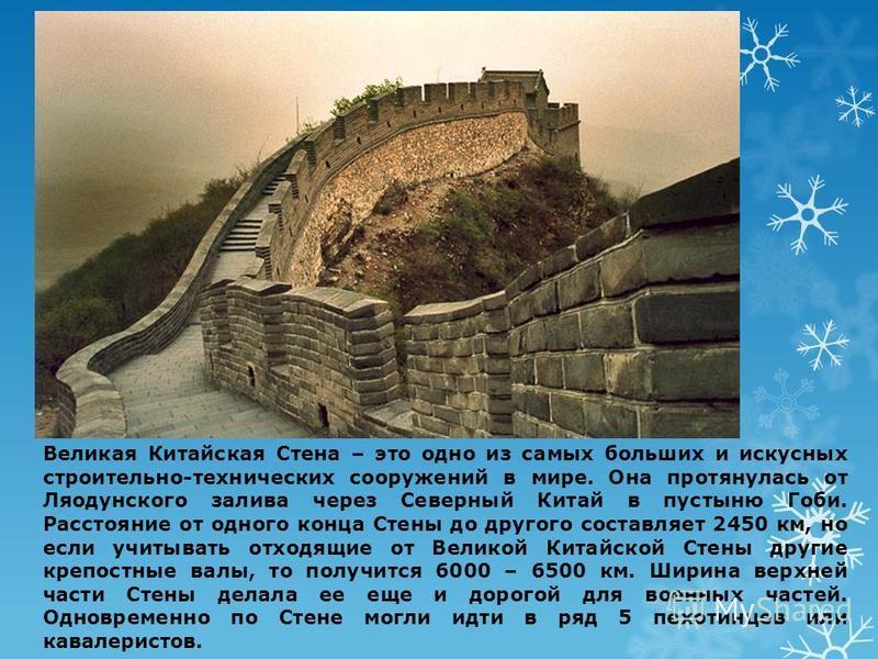 Великая Китайская Стена – это одно из самых больших и искусных строительно-технических сооружений в мире. Она протянулась от Ляодунского залива через Северный Китай в пустыню Гоби. Расстояние от одного конца Стены до другого составляет 2450 км, но ес