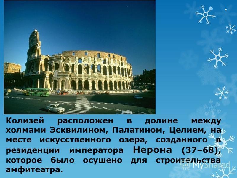 . Колизей расположен в долине между холмами Эсквилином, Палатином, Целием, на месте искусственного озера, созданного в резиденции императора Нерона (37–68), которое было осушено для строительства амфитеатра.