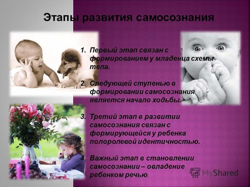 . 1. Первый этап связан с формированием у младенца схемы тела. 2. Следующей ступенью в формировании самосознания является начало ходьбы. 3. Третий этап в развитии самосознания связан с формирующейся у ребенка полоролевой идентичностью. 4. Важный этап